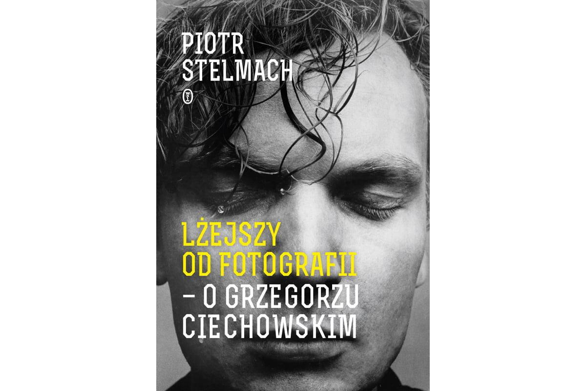 """Piotr Stelmach """"Lżejszy od fotografii. O Grzegorzu Ciechowskim"""""""